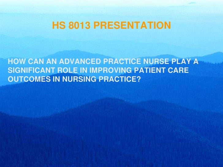 HS 8013 PRESENTATION   HOW CAN AN ADVANCED PRACTICE NURSE PLAY A SIGNIFICANT ROLE IN IMPROVING PATIENT CARE OUTCOMES IN NU...