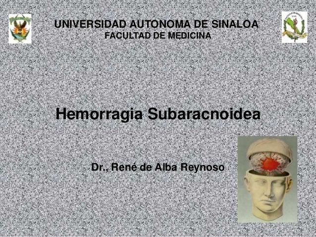 UNIVERSIDAD AUTONOMA DE SINALOA FACULTAD DE MEDICINA Hemorragia Subaracnoidea Dr., René de Alba Reynoso