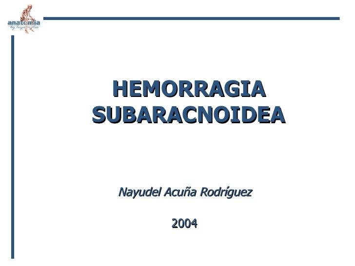 HEMORRAGIA SUBARACNOIDEA Nayudel Acuña Rodríguez 2004