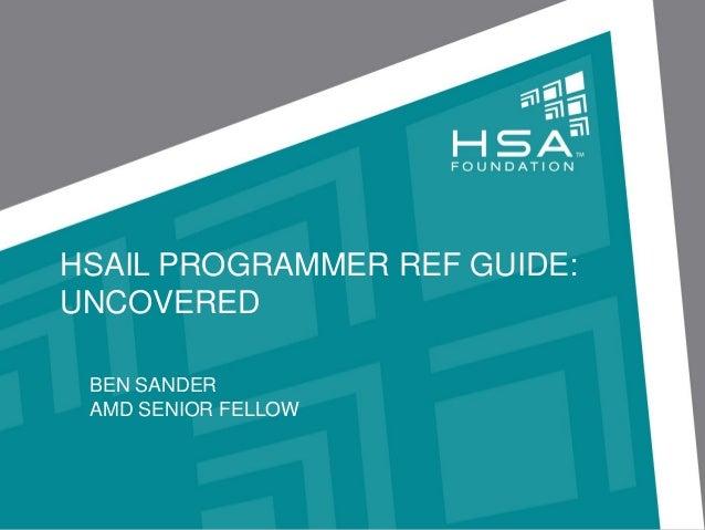 HSAIL PROGRAMMER REF GUIDE: UNCOVERED BEN SANDER AMD SENIOR FELLOW