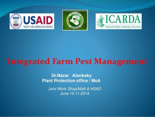 Integrated Farm Pest Management Dr.Nazar Alanbaky Plant Protection office / MoA Joint Work Shop/MoA & HSAD June 10-11-2014