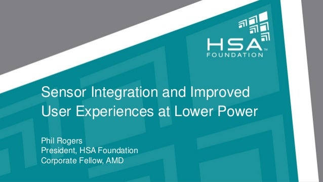 Sensor Integration and ImprovedUser Experiences at Lower PowerPhil RogersPresident, HSA FoundationCorporate Fellow, AMD