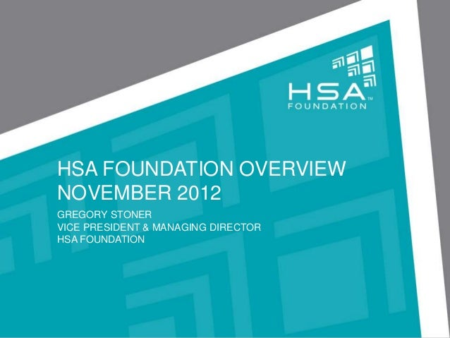 HSA FOUNDATION OVERVIEWNOVEMBER 2012GREGORY STONERVICE PRESIDENT & MANAGING DIRECTORHSA FOUNDATION