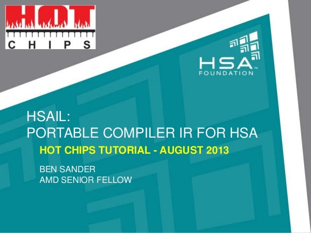 HSAIL: PORTABLE COMPILER IR FOR HSA HOT CHIPS TUTORIAL - AUGUST 2013 BEN SANDER AMD SENIOR FELLOW