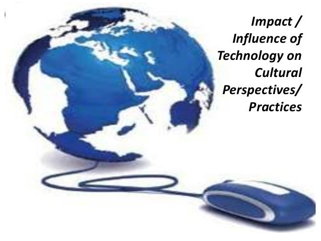 Impact / Influence of Technology on Cultural Perspectives/ Practices
