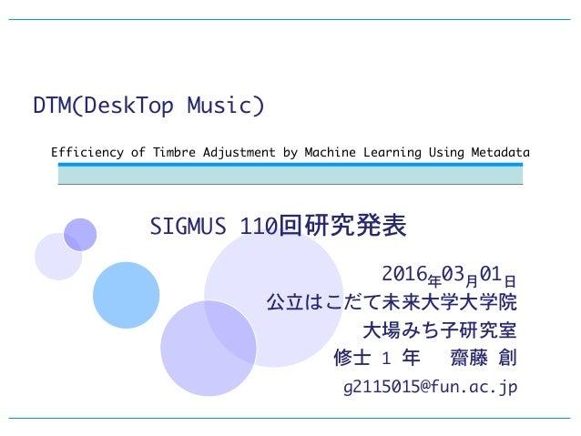 メタデータを利用した機械学習による DTM(DeskTopMusic)での音色づくりの効率化 2016年03月01日  公立はこだて未来大学大学院  大場みち子研究室  修士1年  齋藤創  g2115015@fun.ac.jp  Ef...