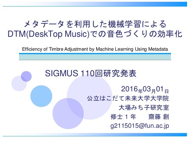 メタデータを利用した機械学習による DTM(DeskTop Music)での音色づくりの効率化 2016年03月01日 公立はこだて未来大学大学院 大場みち子研究室 修士 1 年 齋藤 創 g2115015@fun.ac.jp Efficien...