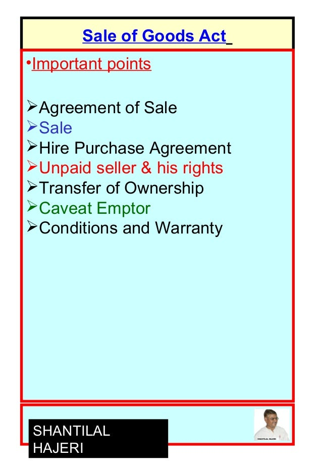 Sale of Goods Act •Important points Agreement of Sale Sale Hire Purchase Agreement Unpaid seller & his rights Transfe...