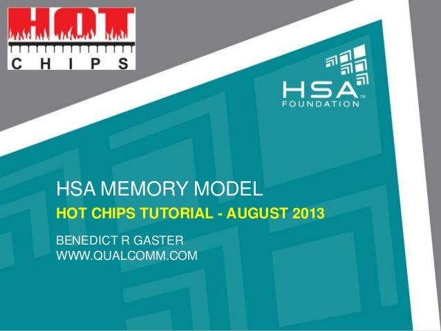 HSA MEMORY MODEL HOT CHIPS TUTORIAL - AUGUST 2013 BENEDICT R GASTER WWW.QUALCOMM.COM