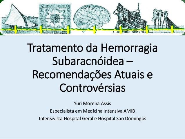 Tratamento da Hemorragia Subaracnóidea – Recomendações Atuais e Controvérsias  Yuri Moreira Assis  Especialista em Medicin...