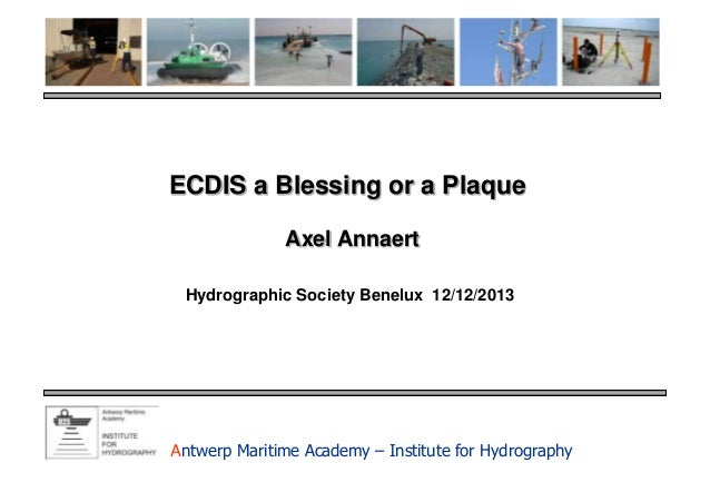 ECDIS a Blessing or a Plaque Axel Annaert Hydrographic Society Benelux 12/12/2013  Antwerp Maritime Academy – Institute fo...