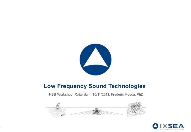 Low Frequency Sound Technologies HSB Workshop, Rotterdam, 10/11/2011, Frederic Mosca, PhD