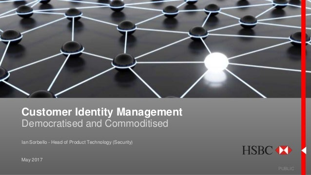 Customer Identity Management Democratised and Commoditised PUBLIC May 2017 Ian Sorbello - Head of Product Technology (Secu...