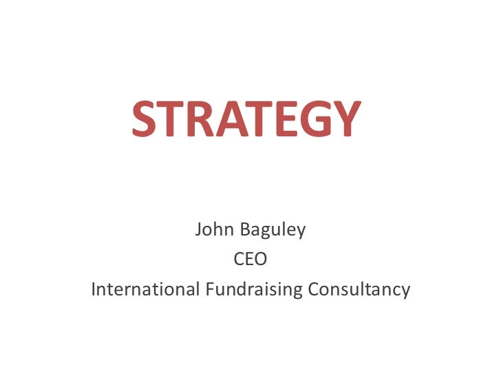 STRATEGY<br />John Baguley<br />CEO<br />International Fundraising Consultancy<br />