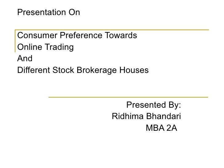 Presentation On Consumer Preference Towards  Online Trading And Different Stock Brokerage Houses Presented By: Ridhima Bha...