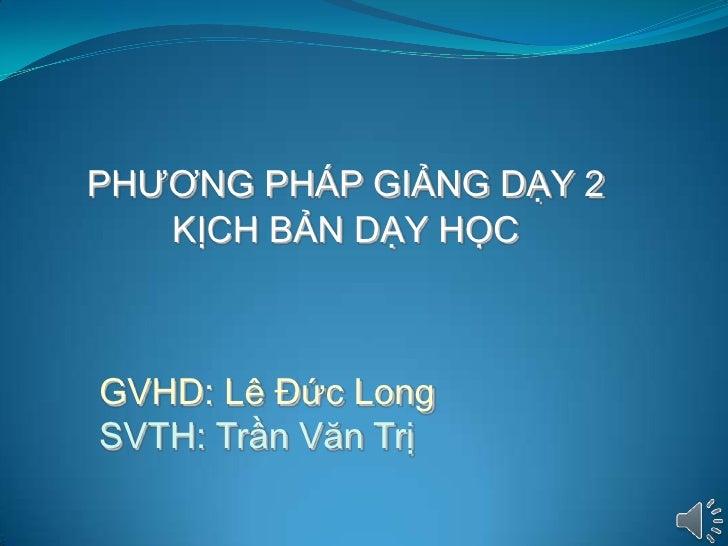 PHƢƠNG PHÁP GIẢNG DẠY 2   KỊCH BẢN DẠY HỌCGVHD: Lê Đức LongSVTH: Trần Văn Trị