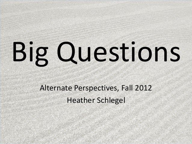 Big Questions  Alternate Perspectives, Fall 2012          Heather Schlegel