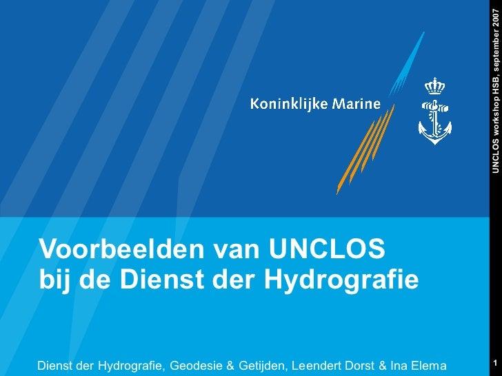UNCLOS workshop HSB, september 2007Voorbeelden van UNCLOSbij de Dienst der HydrografieDienst der Hydrografie, Geodesie & G...