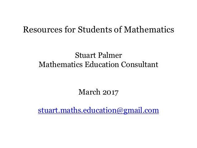 Resources for Students of Mathematics Stuart Palmer Mathematics Education Consultant March 2017 stuart.maths.education@gma...