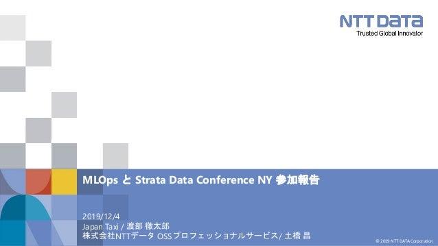 © 2019 NTT DATA Corporation 2019/12/4 Japan Taxi / 渡部 徹太郎 株式会社NTTデータ OSSプロフェッショナルサービス/ 土橋 昌 MLOps と Strata Data Conference...