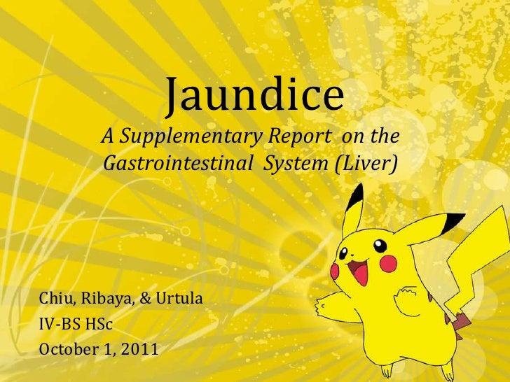 Jaundice<br />A Supplementary Report  on the Gastrointestinal  System (Liver)<br />Chiu,Ribaya, & Urtula<br />IV-BSHSc<br ...