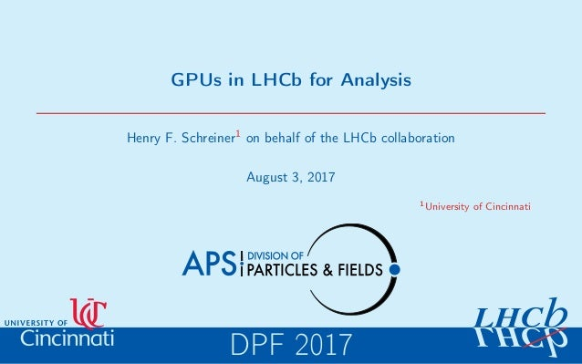 GPUs in LHCb for Analysis Henry F. Schreiner1 on behalf of the LHCb collaboration August 3, 2017 1University of Cincinnati...