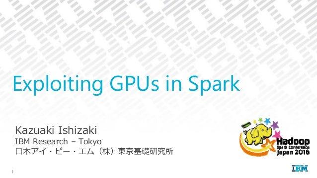 Kazuaki Ishizaki IBM Research – Tokyo ⽇本アイ・ビー・エム(株)東京基礎研究所 Exploiting GPUs in Spark 1
