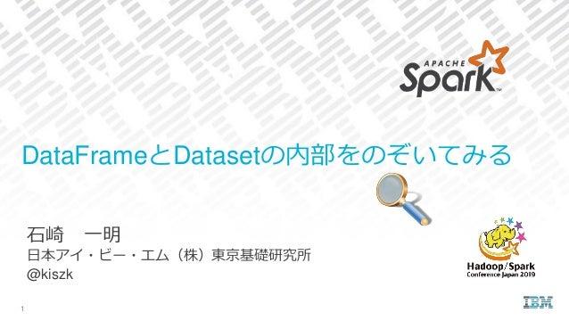 石崎 一明 日本アイ・ビー・エム(株)東京基礎研究所 @kiszk DataFrameとDatasetの内部をのぞいてみる 1