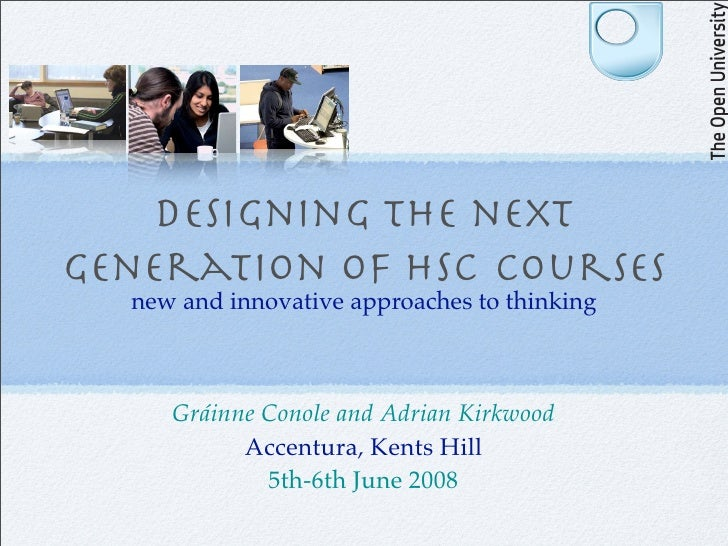 Designing the next generation of HSC courses   new and innovative approaches to thinking         Gráinne Conole and Adrian...