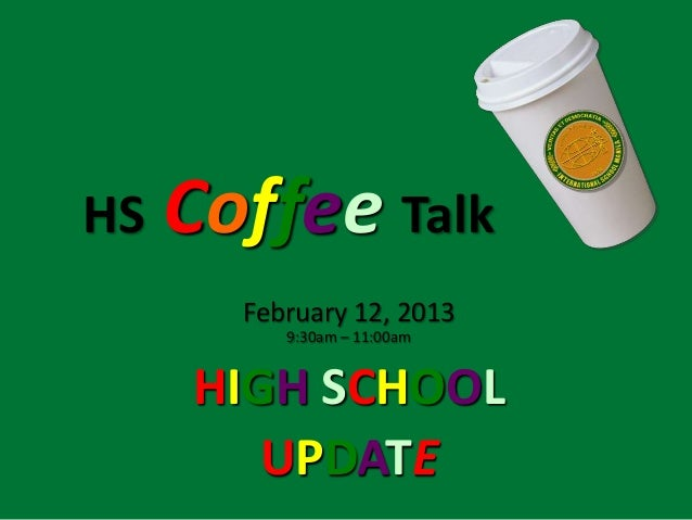 HS   Coffee Talk       February 12, 2013          9:30am – 11:00am     HIGH SCHOOL        UPDATE