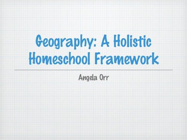 Geography: A Holistic Homeschool Framework Angela Orr