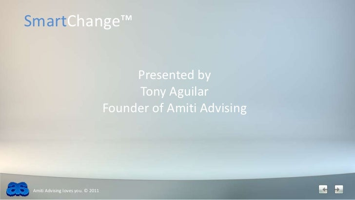 SmartChange™<br />Presented by <br />Tony Aguilar<br />Founder of Amiti Advising<br />Amiti Advising loves you. © 2011<br />