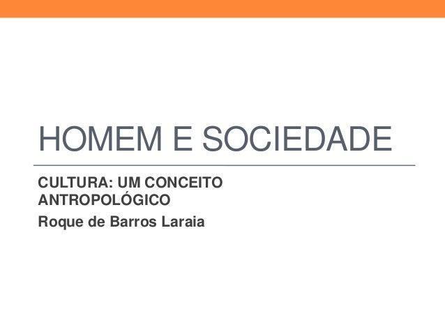 HOMEM E SOCIEDADECULTURA: UM CONCEITOANTROPOLÓGICORoque de Barros Laraia