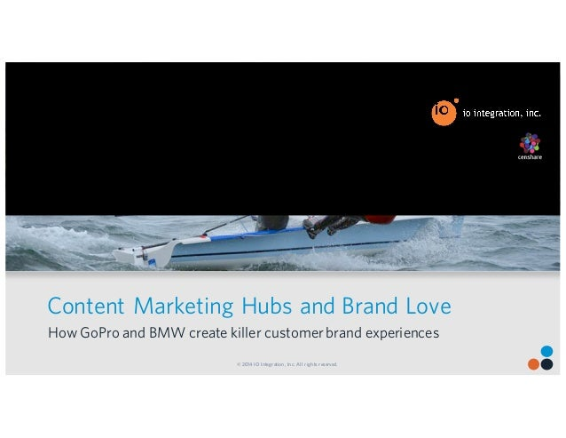 © 2014 IO Integration, Inc. All rights reserved. Content Marketing Hubs and Brand Love How GoPro and BMW create killer cus...