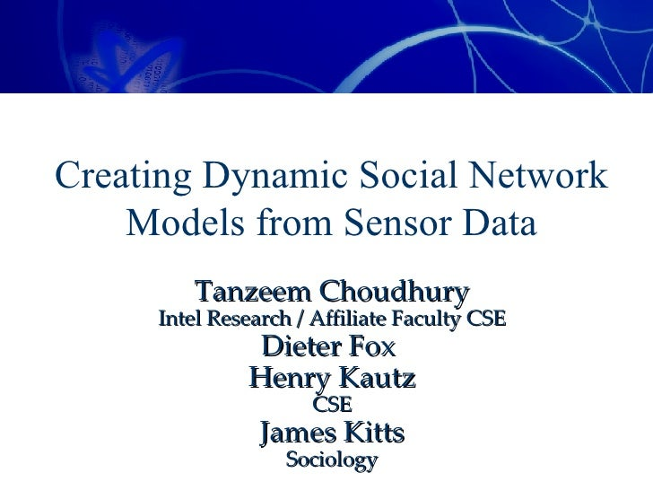 Creating Dynamic Social Network Models from Sensor Data Tanzeem Choudhury Intel Research / Affiliate Faculty CSE Dieter Fo...