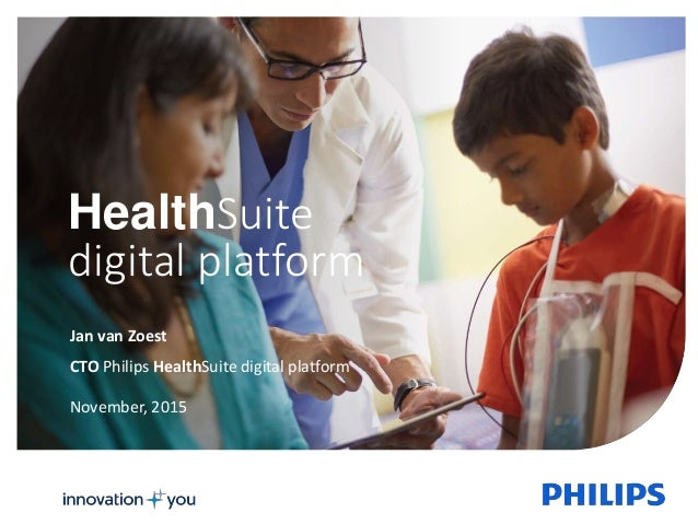 1 HealthSuite digital platform November, 2015 CTO Philips HealthSuite digital platform Jan van Zoest
