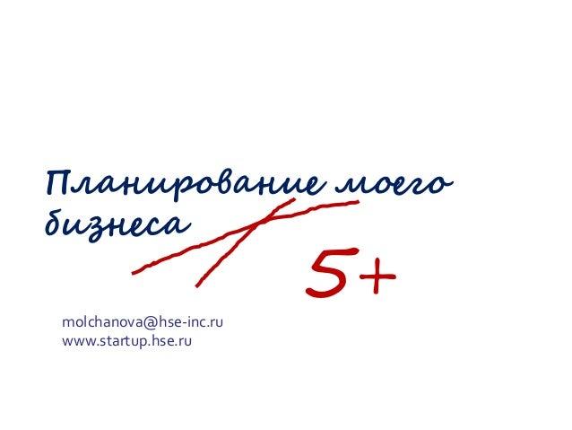Планирование моего бизнеса molchanova@hse-inc.ru www.startup.hse.ru  5+