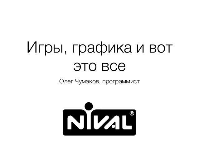 Игры, графика и вот это все Олег Чумаков, программист