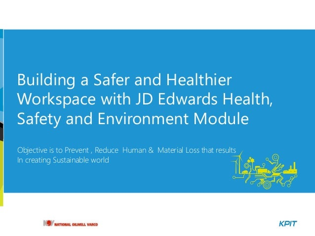 Building a Safer and Healthier Workspace with JD Edwards Health, Safety and Environment Module Objective is to Prevent , R...