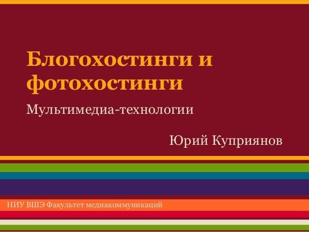 Блогохостинги и    фотохостинги    Мультимедиа-технологии                                      Юрий КуприяновНИУ ВШЭ Факул...
