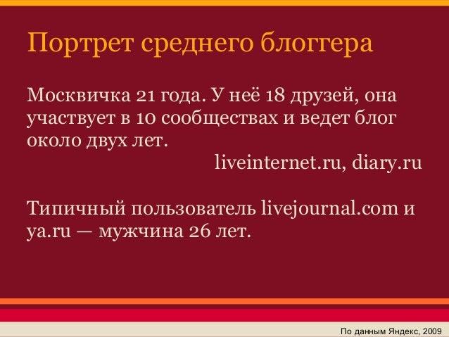 Портрет среднего блоггераМосквичка 21 года. У неё 18 друзей, онаучаствует в 10 сообществах и ведет блогоколо двух лет.    ...