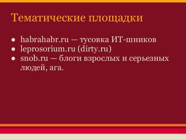 Тематические площадки● habrahabr.ru — тусовка ИТ-шников● leprosorium.ru (dirty.ru)● snob.ru — блоги взрослых и серьезных  ...