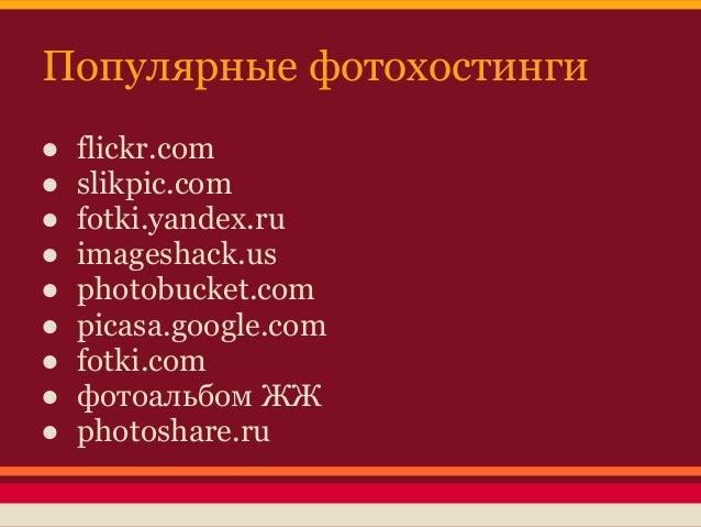 Популярные фотохостинги●   flickr.com●   slikpic.com●   fotki.yandex.ru●   imageshack.us●   photobucket.com●   picasa.goog...