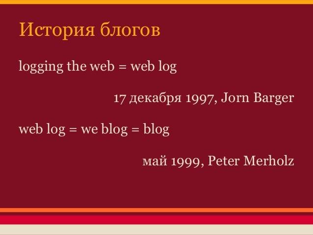 История блоговlogging the web = web log               17 декабря 1997, Jorn Bargerweb log = we blog = blog                ...