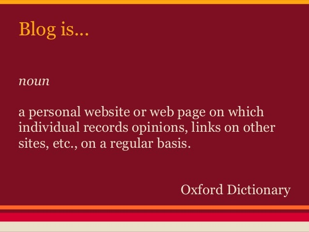 Blog is...nouna personal website or web page on whichindividual records opinions, links on othersites, etc., on a regular ...