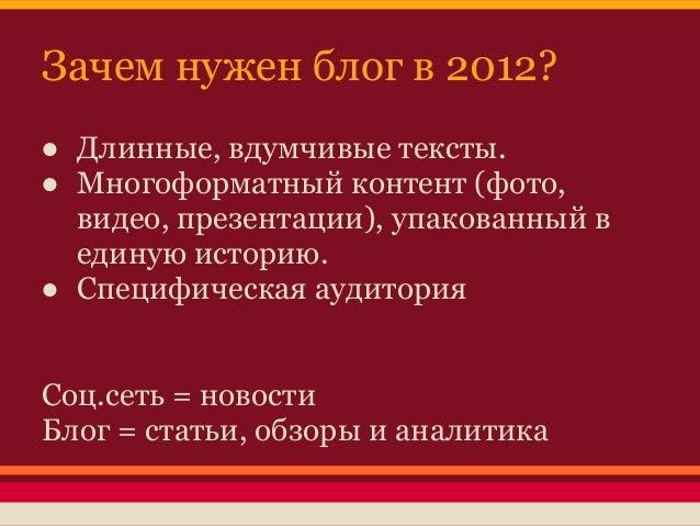 Зачем нужен блог в 2012?● Длинные, вдумчивые тексты.● Многоформатный контент (фото,  видео, презентации), упакованный в  е...