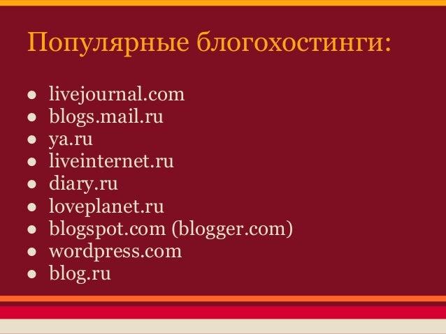 Популярные блогохостинги:●   livejournal.com●   blogs.mail.ru●   ya.ru●   liveinternet.ru●   diary.ru●   loveplanet.ru●   ...
