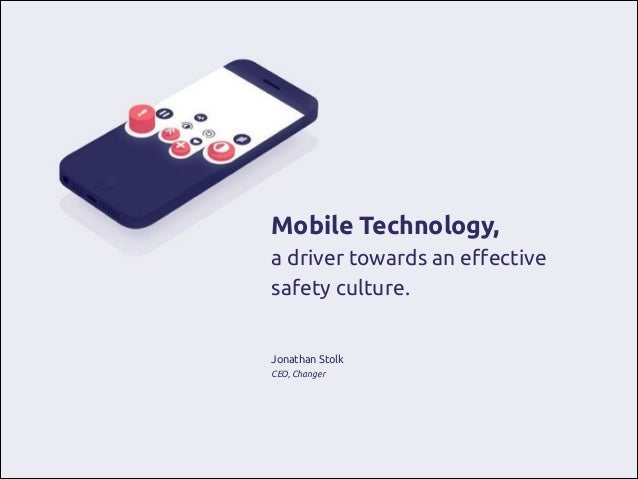 Mobile Technology, a driver towards an effective safety culture. ! ! Jonathan Stolk CEO, Changer
