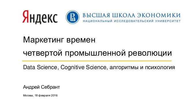 Маркетинг времен четвертой промышленной революции Data Science, Cognitive Science, алгоритмы и психология Андрей Себрант М...