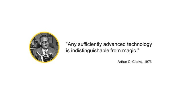 """""""Any sufficiently advanced technology is indistinguishable from magic."""" Arthur C. Clarke, 1973"""